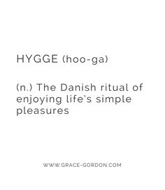 Meaning of Hygge; The Danish ritual of enjoying life's simple pleasures. Friends, family, cosy nights indoors and an appreciation of nature. Words to live by.