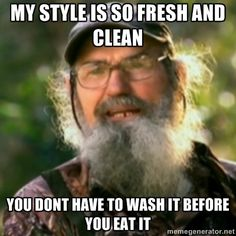 Duck Dynasty - Uncle Si  - my style is so fresh and clean you dont have to wash it before you eat it