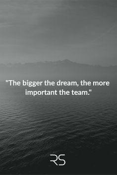"""""""The bigger the dream, the more important the team."""""""