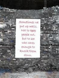 """""""Sometimes we put up walls, not to keep people out, but to see who cares enough to knock them down.""""  So true!"""