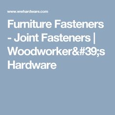 Furniture Fasteners - Joint Fasteners  | Woodworker's Hardware