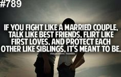 if you fight like a married couple, talk like best friends, flirt like best friends, flirt like first loves, and protect each other like siblings, it's meant to be.