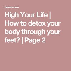 High Your Life | How to detox your body through your feet? | Page 2