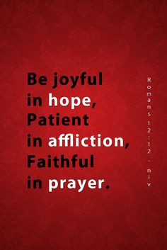 """Rejoice in our confident hope. Be patient in trouble, and keep on praying.""  Romans 12:12 (NLT)"