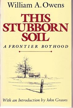 "This Stubborn Soil: A Frontier Boyhood, by William A. Owens; introduction by John Graves (1986). ""[The author's] story is not simply the magnificent story of one man's insatiable desire for an education; it is also a rich chapter in the history of Texas."" (Front Flap)"