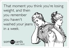 That moment you think you're losing weight, and then you remember you haven't washed your jeans in a week.