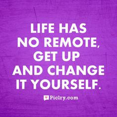 Life has no remote; get up and change it yourself. #rockincareer #go #life