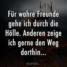 I go through hell for true friends. I like to show others the way do .-- I go through hell for true friends. I like to show others how to get there … quotes funny quotes german Wisdom Quotes, Words Quotes, Life Quotes, Happy Quotes, Funny Quotes, Hell Quotes, Choose Happiness Quotes, Inspiring Quotes About Life, Inspirational Quotes