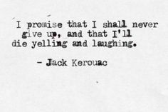 """""""I promise that I shall never give up, and that I'll die yelling and laughing."""" --Jack Kerouac"""
