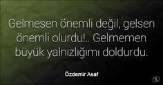 Özlü Sözler | Özdemir Asaf Sözleri | Gelmesen önemli değil, gelsen önemli olurdu!.. Gelmemen büyük yalnızlığımı doldurdu.