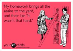My homework brings all the asains to the yard, and their like 'It wasn't that hard.'