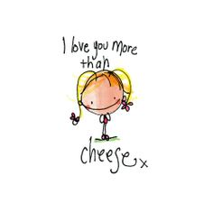 If I love you more than cheese, that's saying a lot because I REALLY love cheese.