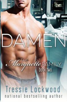 Damen (The Marquette Family Book Two) by Tressie Lockwood. Damen's wife left him to raise his daughter alone. She said he was boring, and she wanted something more. Since then, he's lived a carefree life without the ties of a relationship to hold him down. The only female that matters to him now is his little girl, and he'll give her whatever she wants. On impulse, Damen and his brother opened a restaurant called Marquette's in the heart of New Orleans' French Quarter, and they're having...