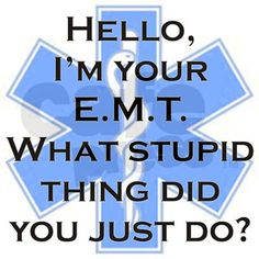 Im your E.M.T. What stupid thing did you just do?