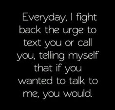 Everyday I fight back the urge to text or call you, telling myself that if you wanted to talk to me, you would, text you applies cause you've never talked to me. Knowing you never wanted to talk to me or see me hurts more than I can express, I feel so stu Now Quotes, Life Quotes Love, True Quotes, Quotes To Live By, Quote Life, Talk To Me Quotes, People Quotes, Wisdom Quotes, Word Up