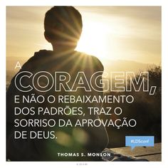 """""""A coragem, e não o rebaixamento dos padrões, traz o sorriso da aprovação de Deus."""" —Presidente Thomas S. Monson, """"Esforça-Te, e Tem Bom Ânimo."""""""