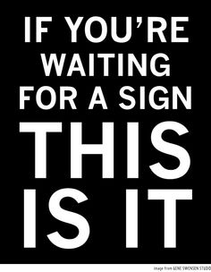 If You're Waiting for a Sign, This is it