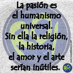 La pasión es el humanismo universal. Sin ella la religión, la historia, el amor y el arte serían inútiles. #Mensajes #rincondeilusiones #Frases #Frasedeldia