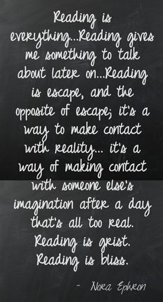 Reading is everything... Reading gives me something to talk about later on.... Reading is escape and the appetite of escape, its a witty to make contact with reality, its a way of making contact with someone thats imagination after a day thats all too real. Reading is grist. Reading is bliss. - Nora Ephron