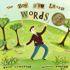 The Boy Who Loved Words: Selig collects words, ones that stir his heart (Mama!) and ones that make him laugh (giggle). But what to do with so many luscious words? After helping a poet  find the perfect words for his poem (lozenge, lemon, and licorice), he figures it out: His purpose is to spread the word to others. And so he begins to sprinkle, disburse,  and broadcast them to people in need!