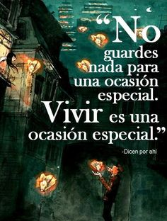 〽️ No guardes nada para una ocasión especial. Vivir es una ocasión especial.