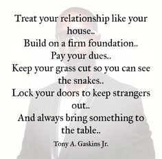 """""""Treat your relationship like your house. Build on a firm foundation. pay your dues. Keep your grass cut so you can see the snakes. Lock your doors and keep strangers out. And always bring something to the table."""" - Tony A. True Quotes, Great Quotes, Quotes To Live By, Motivational Quotes, Inspirational Quotes, Honesty Quotes, Gemini Quotes, Men Quotes, Quotable Quotes"""