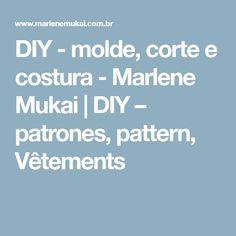 DIY - molde, corte e costura - Marlene Mukai   DIY – patrones, pattern, Vêtements