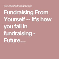 Fundraising From Yourself -- it's how you fail in fundraising - Future…