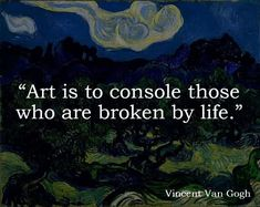 """""""Art is to console those who are broken by life.""""--Vincent van Gogh"""