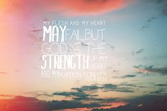 I may be weak, but your spirit's strong in me. My flesh my fail, my God you never will! Psalm 73:26
