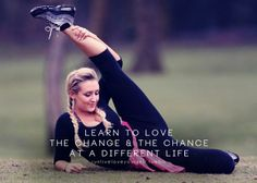 Learn to love the change and the chance of a different life! #fitness #motivation #inspiration #quote - good thing to have changes in your life and still be important for your soul.