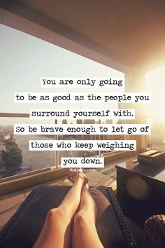 You are only going to be as good as the people you surround yourself with, so be brave enough to let go of those who keep weighing you down....