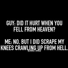 Guy: did it hurt when you fell from heaven? Me: no, but I did scrape my knees crawling up from hell.