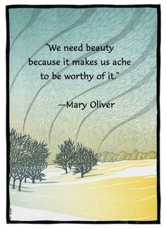 """""""We need beauty because it makes us ache to be worthy of it."""" - Mary Oliver (via Parker J. Palmer)"""