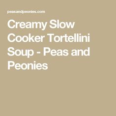Creamy Slow Cooker Tortellini Soup - Peas and Peonies