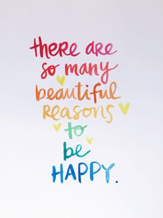 There are so many reasons to be happy.