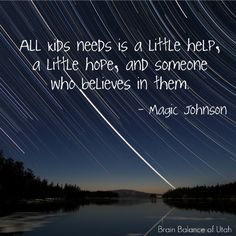 All Kids needs is a little help, a little hope, and someone who believes in them.  -Magic Johnson