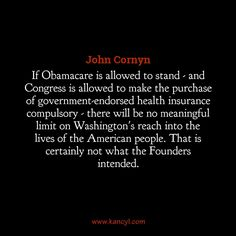"""""""If Obamacare is allowed to stand - and Congress is allowed to make the purchase of government-endorsed health insurance compulsory - there will be no meaningful limit on Washington's reach into the lives of the American people. That is certainly not what the Founders intended."""", John Cornyn"""