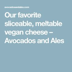 Our favorite sliceable, meltable vegan cheese – Avocados and Ales