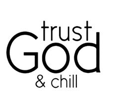 Trust God and chill.