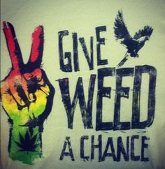 """All we are saying, is give weed a chance"" sung to the the tune of Lennon's ""Give Peace A Chance"""
