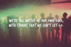 We're all messes of our own kind with stories we can't let go.
