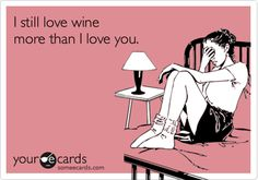 I still love wine more than I love you.