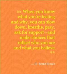 When you know what you're feeling and why, you can slow down, breathe, pray, ask for support, and make choices that reflect who you are and what you believe. ~ Brene Brown