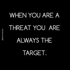 When you are a threat you are always the target.