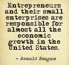 """...Entrepreneurs and their small enterprises are responsible for almost all the economic growth in the United States.""  ~Ronald Reagan"