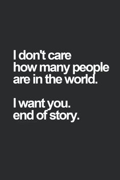 I don't care how many people are in the world. I want you. End of story.