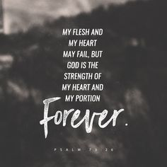 """""""My flesh and my heart faileth: but God is the strength of my heart, and my portion for ever."""" Psalms 73:26 KJV http://bible.com/1/psa.73.26.kjv"""