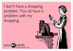 I don't have a shopping problem. You all have a problem with my shopping. | Confession Ecard | someecards.com