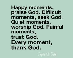 Happy moments, praise God. Difficult moments, seek God. Quiet moments, worship God. Painful moments, trust God. Every moment, thank God…..